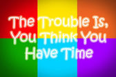 The Trouble Is You Think You Have Time Concept — Stok fotoğraf