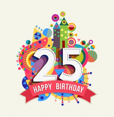 Happy Birthday twenty five 25 year, fun celebration greeting card with number, text label and colorful geometry design. EPS10 vector clip art vector