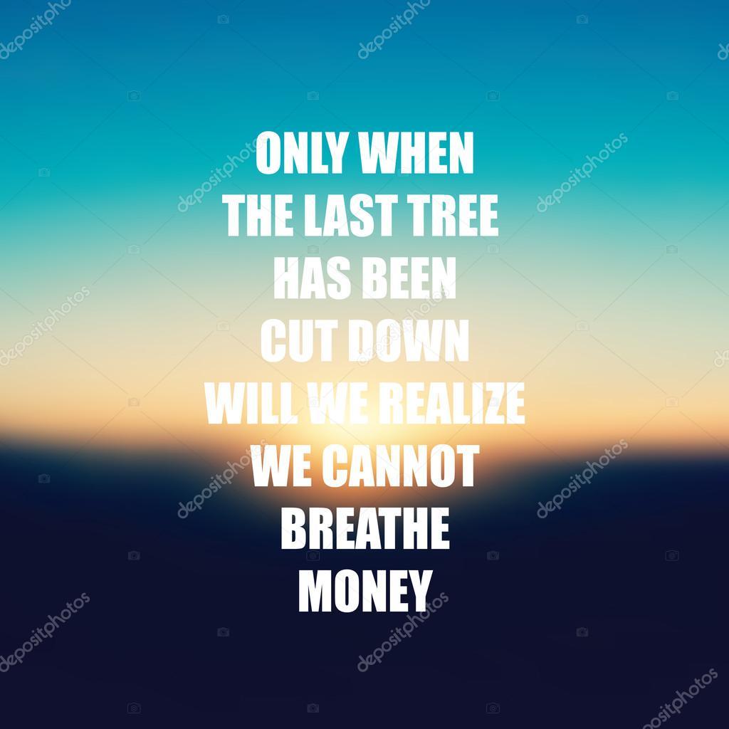 Sólo cuando el último árbol ha sido cortado a voluntad nos damos ...