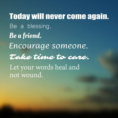 Inspirational Quote -Today will never come again. Be a blessing. Be a friend. Encourage someone. Take time to care. Let your words heal and not wound. - Wisdom on a Blurry Background