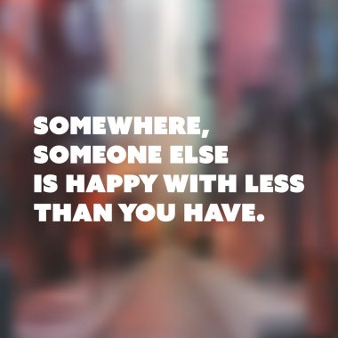Inspirational Quote - Somewhere, Someone Else is Happy With Less Than You Have - Wisdom On a Blurry Background