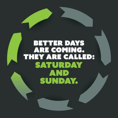 Inspirational Quote - Better Days Are Coming, They Are Called: Saturday and Sunday - Weekend is Coming Background Design Concept