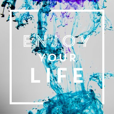 Enjoy your life ink in water abstract background