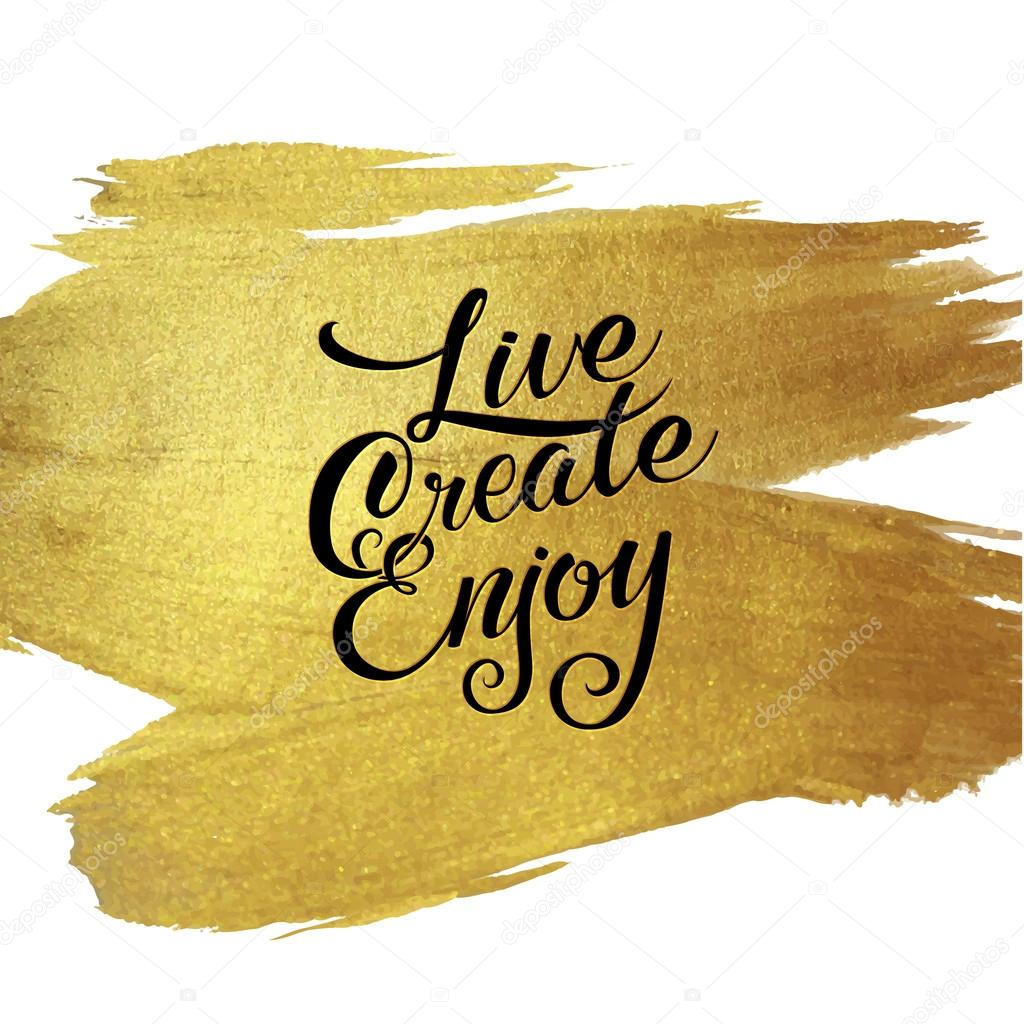 Gold Foil Live Create Enjoy be positive calligraphic message. Grunge ...