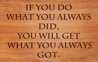 If you do what you always did, you will get what you always got - quote by unknown author on wooden red oak background