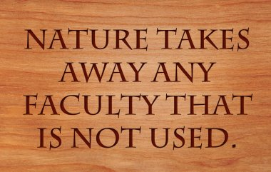 Nature takes away any faculty that is not used - quote on wooden red oak background