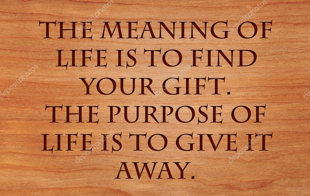 The Meaning Of Life Is To Find Your Gift The Purpose Of Life Is To