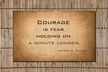 Patton quote: Courage is fear holding on a minute longer