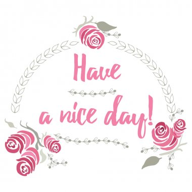 Quote have a nice day with hand painted pink roses and leaves. Label for holiday, invitations and greeting card.  Poster, banner, placard or card template. Vector hand drawn floral calligraphy design.