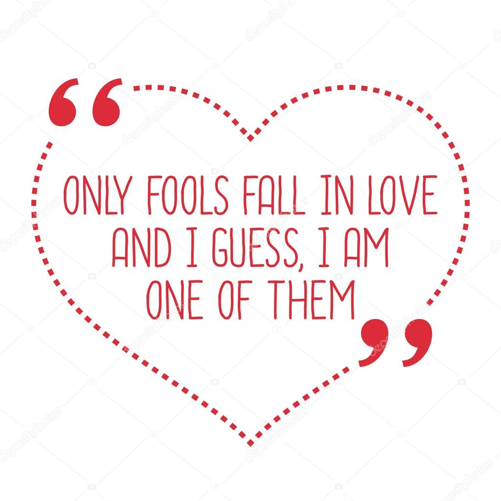 Funny love quote ly fools fall in love and I guess I am one