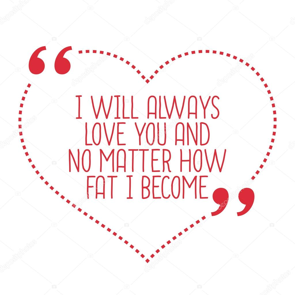 Funny love quote I will always love you and no matter how fat I —
