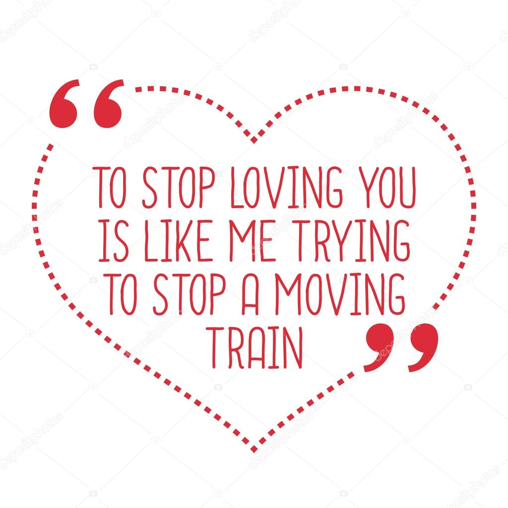 Funny Love Quote To Stop Loving You Is Like Me Trying To Stop A