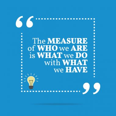 Inspirational motivational quote. The measure of who we are is w