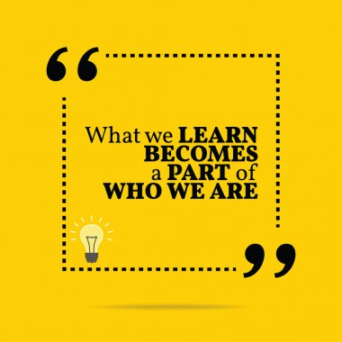 Inspirational motivational quote. What we learn becomes a part o