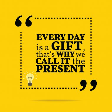 Inspirational motivational quote. Every day is a gift, that's wh