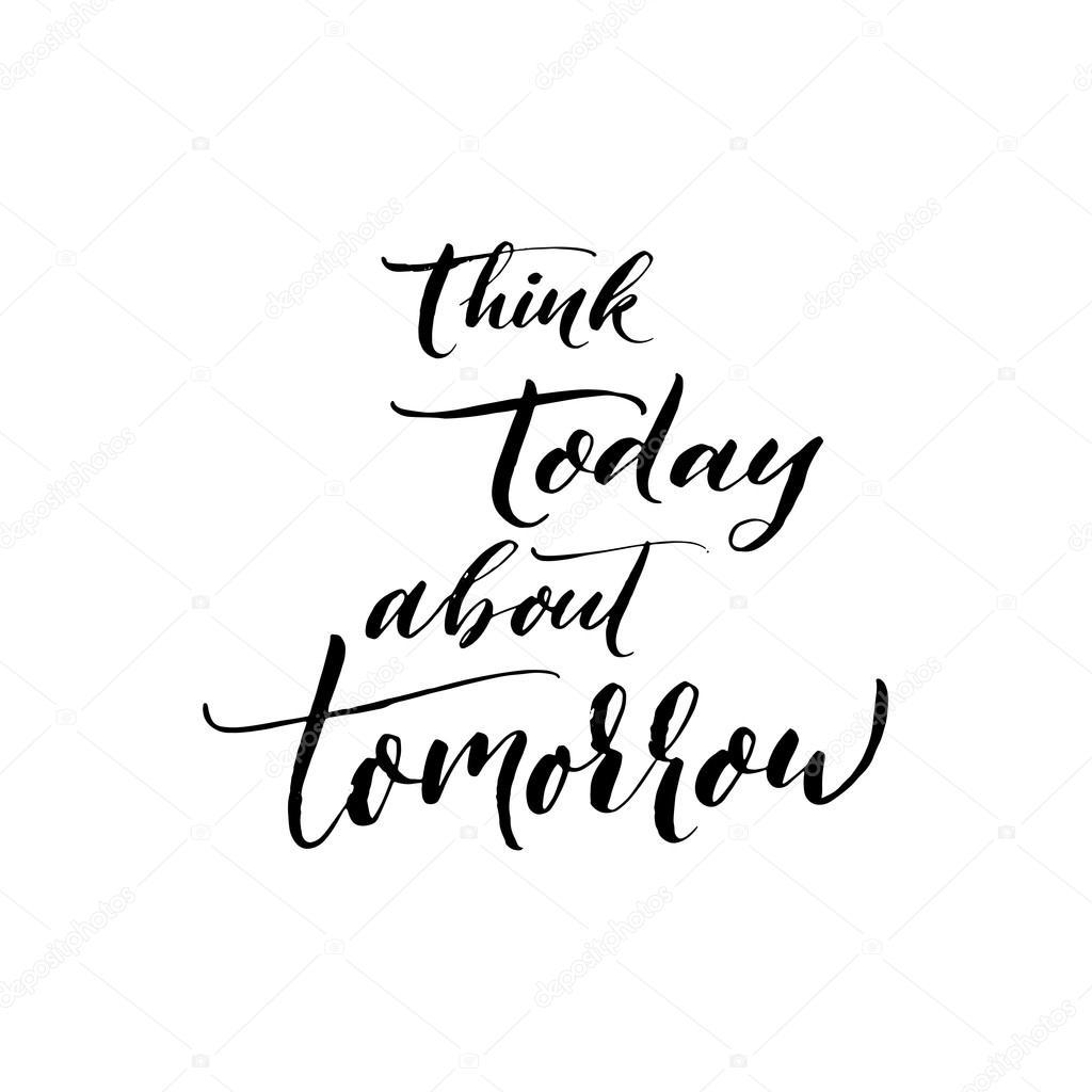 Think today about tomorrow