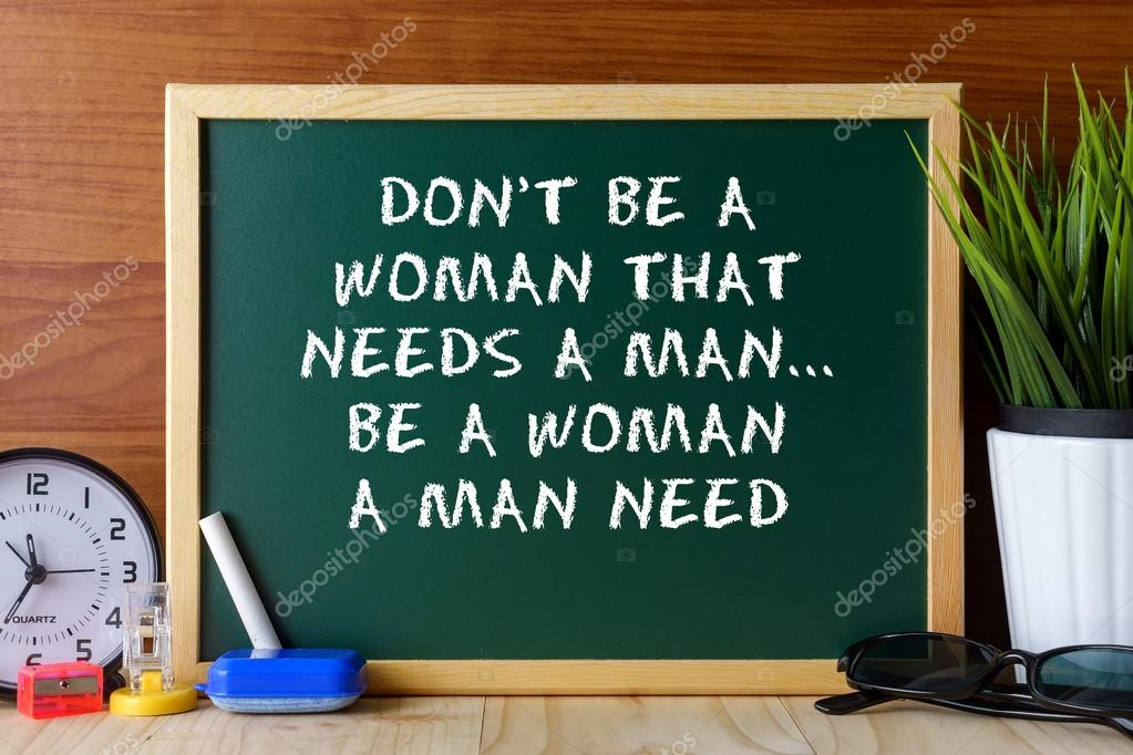 Word Quote Dont Be A Woman That Needs A Manbe A Woman A Man Need