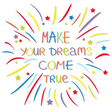 Make your dreams come true.