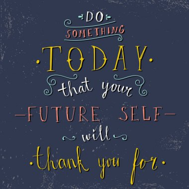 'do something today that your future self will thank you for'