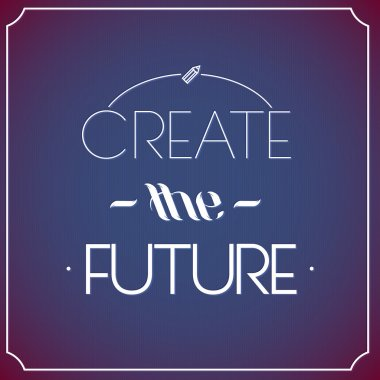 Create the future  .Typographic background, motivation poster for your inspiration. Can be used as a poster or postcard.
