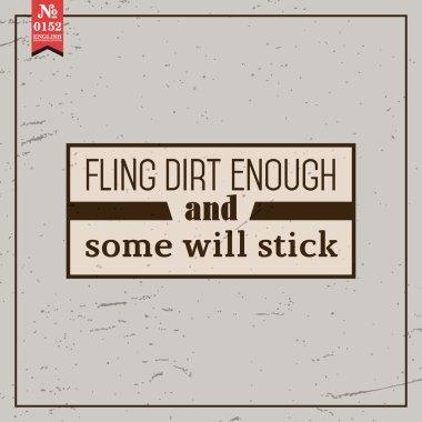 Fling dirt enough. proverb