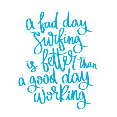 Quote A bad day surfing is better than a good day working.