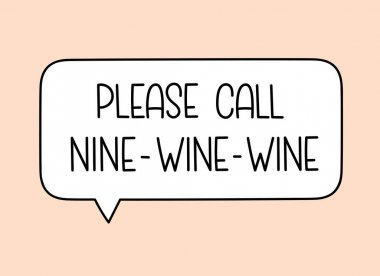 Call nine wine wine inscription. Handwritten lettering illustration. Black vector text in speech bubble. Simple outline marker style. Imitation of conversation. Vector illustration icon