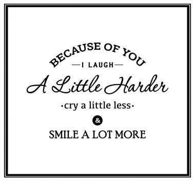 Because of you i laugh a little harder cry a little less and smile a lot more - Quote Typographical Background. Vector EPS8 illustration. clip art vector