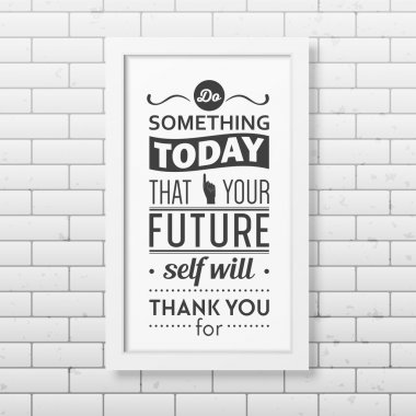 Do something today that your future self will thank you for  - Quote typographical Background in realistic square white frame on the brick wall background. Vector EPS10 illustration stock vector
