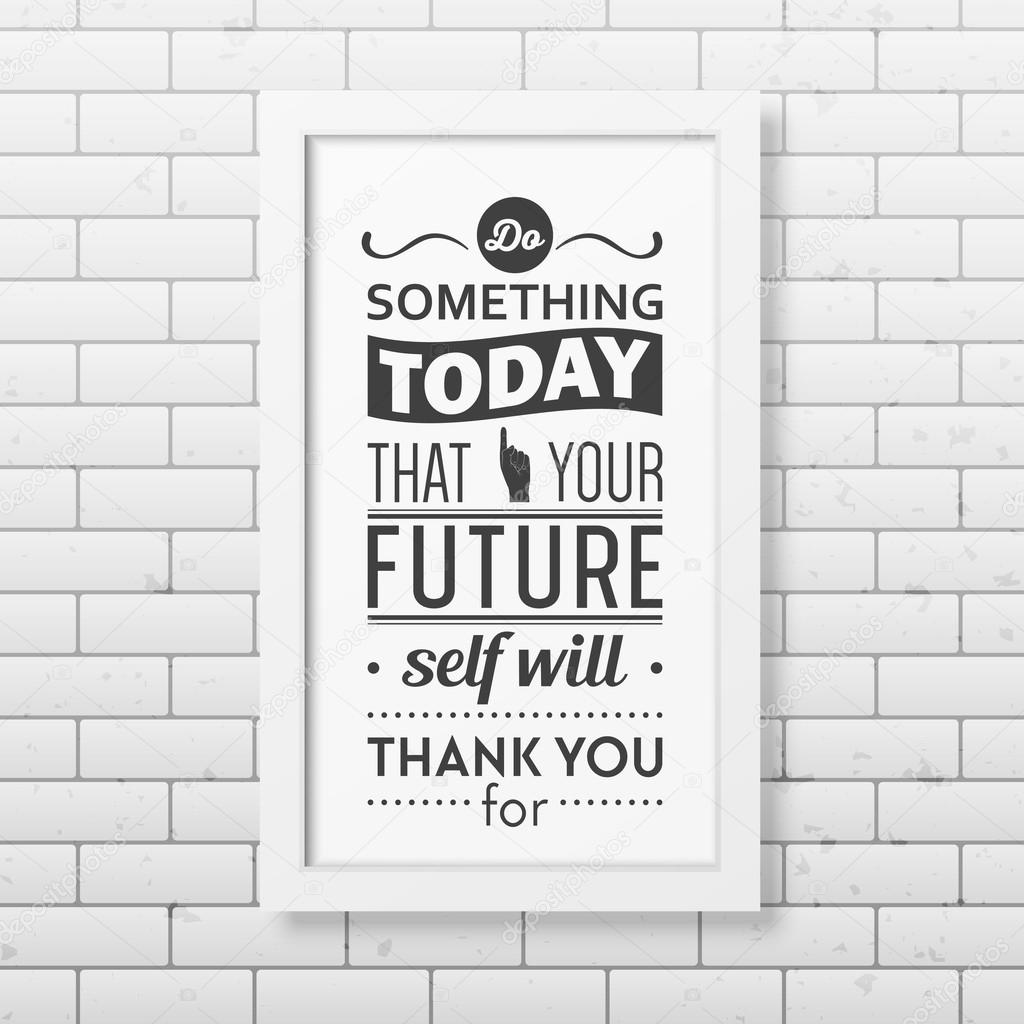 Do Something Today That Your Future Self Will Thank You For   Quote  Typographical Background In Realistic Square White Frame On The Brick Wall  Background.