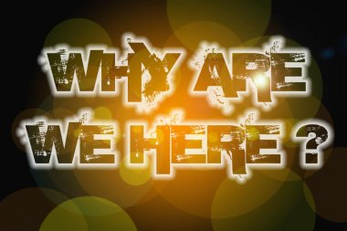 Why Are We Here Concept