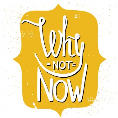 'Why not now' hand lettering quote.