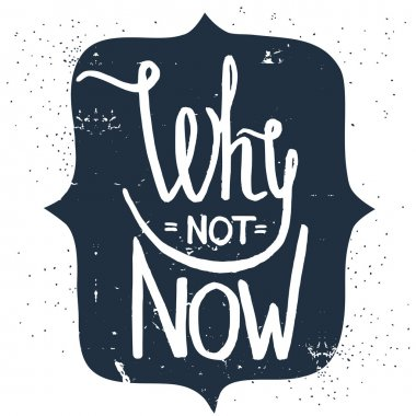 'Why not now' hand lettering quote. Hand drawn typography poster clip art vector