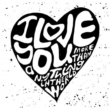 Hand drawn lettering romantic inspiration quote, text i love you more than anything in the world, written in heart shape silhouette on grungy background