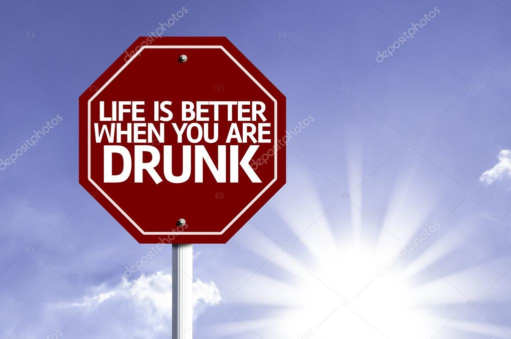 Life Is Better When You Are Drunk written on red road sign