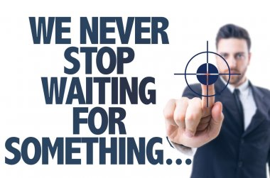 Text: We Never Stop Waiting For Something...