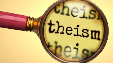 Examine and study theism, showed as a magnify glass and word theism to symbolize process of analyzing, exploring, learning and taking a closer look at theism, 3d illustration