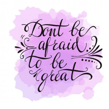 Dont be afraid to be great