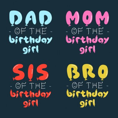 Birthday Girl graphic desgins set for t-shirt prints, cards, postcards. With phrases quotes - Dad, Mom, Sis, Bro of the birthday girl. Balloons letters. Stock vector