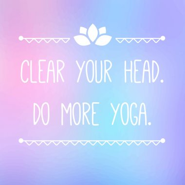 Clear your head. Do more yoga.