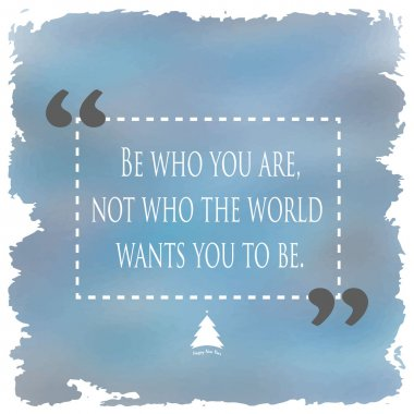 Be who you are not who the would want you to be quote
