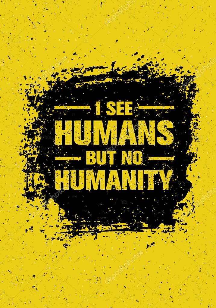 I See Humans But No Humanity Quote.