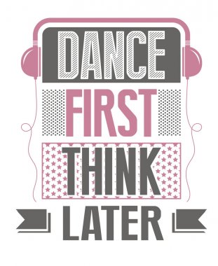 Dance first, think later. slogan
