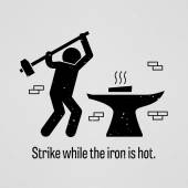 Strike while the iron is hot