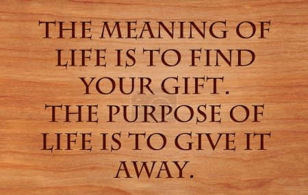 The meaning of life is to find your gift. The purpose of life is to give it away - quote by unknown author on wooden red