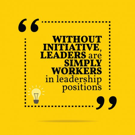 Inspirational motivational quote. Without initiative, leaders ar
