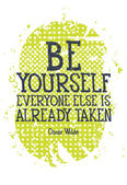 Be yourself everyone else is alredy taken