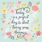 Today is a perfect day to start living your dreams Inspirational and motivational background Bright floral card with sweet flowers and great wish