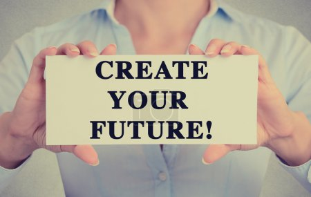 Businesswoman hands holding sign with create your future message