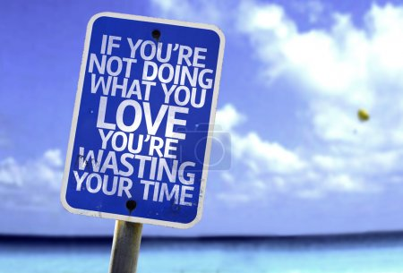 If You're Not Doing What you Love You're Wasting your Time sign
